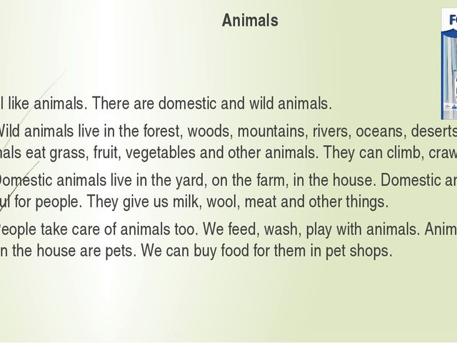 Animals I like animals. There are domestic and wild animals. Wild animals liv...