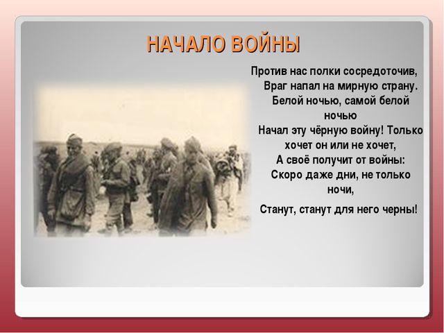 НАЧАЛО ВОЙНЫ Против нас полки сосредоточив, Враг напал на мирную страну. Бело...