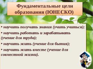 Фундаментальные цели образования (ЮНЕСКО) научить получать знания (учить учит