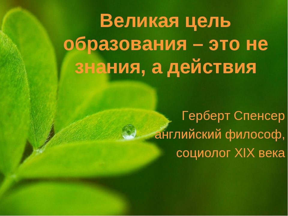 Великая цель образования – это не знания, а действия Герберт Спенсер английск...