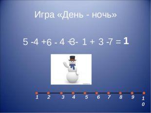 Игра «День - ночь» 5 - 4 + 6 - 4 + 3- 1 + 3 - 1 1 2 3 5 4 7 6 8 9 10 7 =