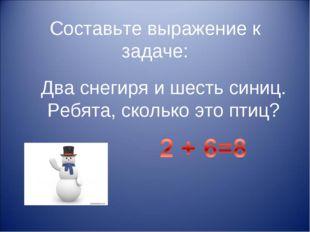 Составьте выражение к задаче: Два снегиря и шесть синиц. Ребята, сколько это