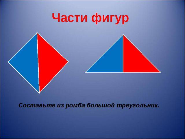 Части фигур Составьте из ромба большой треугольник.