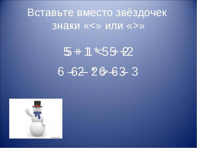 Вставьте вместо звёздочек знаки «» 5 + 1 * 5 + 2 6 – 2 * 6 – 3 5 + 1 < 5 +2 6...