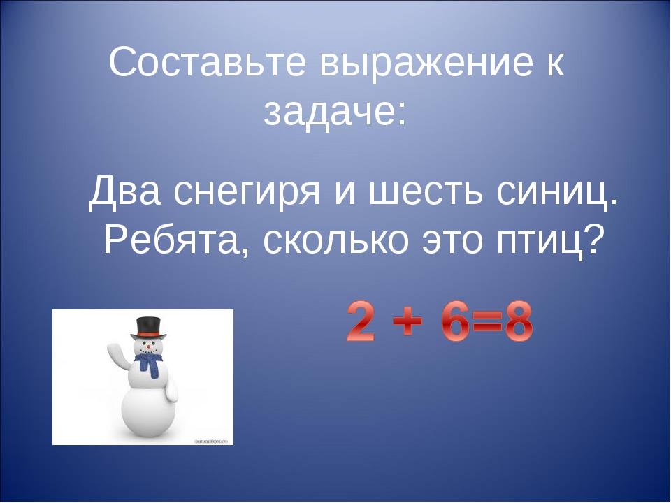 Составьте выражение к задаче: Два снегиря и шесть синиц. Ребята, сколько это...