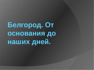 Белгород. От основания до наших дней.