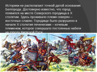 Историки не располагают точной датой основания Белгорода. Достоверно известно