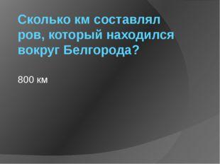 Сколько км составлял ров, который находился вокруг Белгорода? 800 км