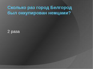 Сколько раз город Белгород был оккупирован немцами? 2 раза