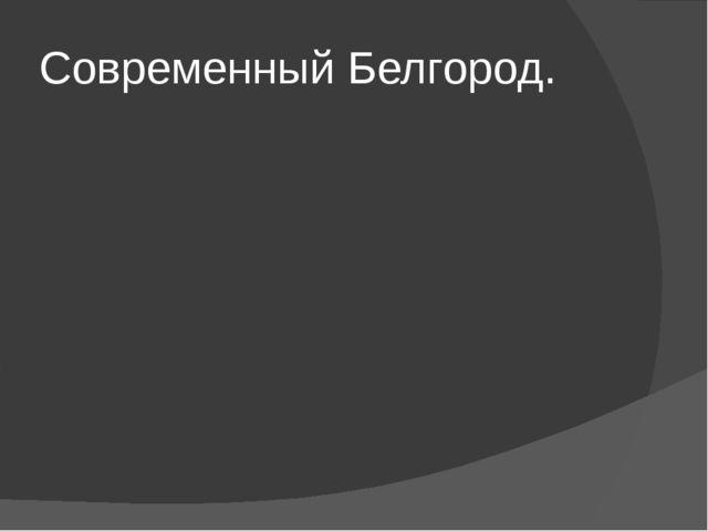 Современный Белгород.