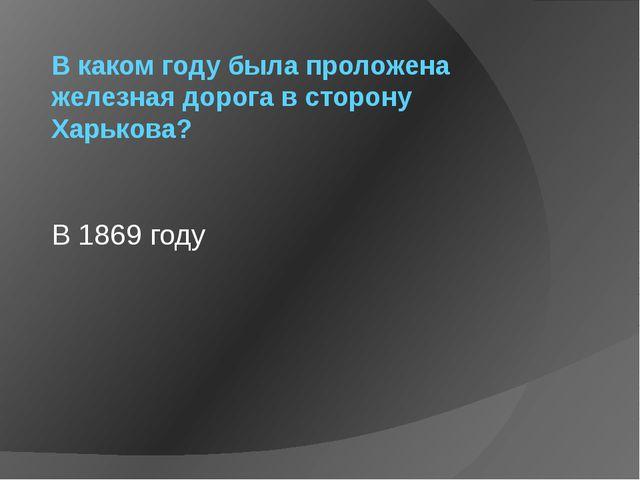В каком году была проложена железная дорога в сторону Харькова? В 1869 году