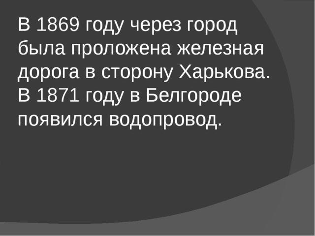 В 1869 году через город была проложена железная дорога в сторону Харькова. В...