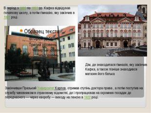 В період з 1889 по 1893рр. Кафка відвідував початкову школу, а потім гімназ