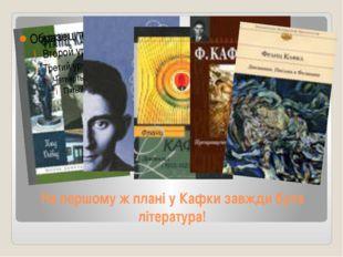 На першому ж плані у Кафки завжди була література!