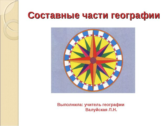 Составные части географии Выполнила: учитель географии Валуйская Л.Н.