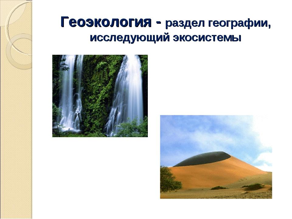 Геоэкология - раздел географии, исследующий экосистемы