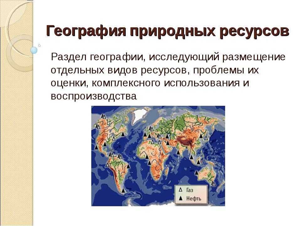 География природных ресурсов Раздел географии, исследующий размещение отдельн...
