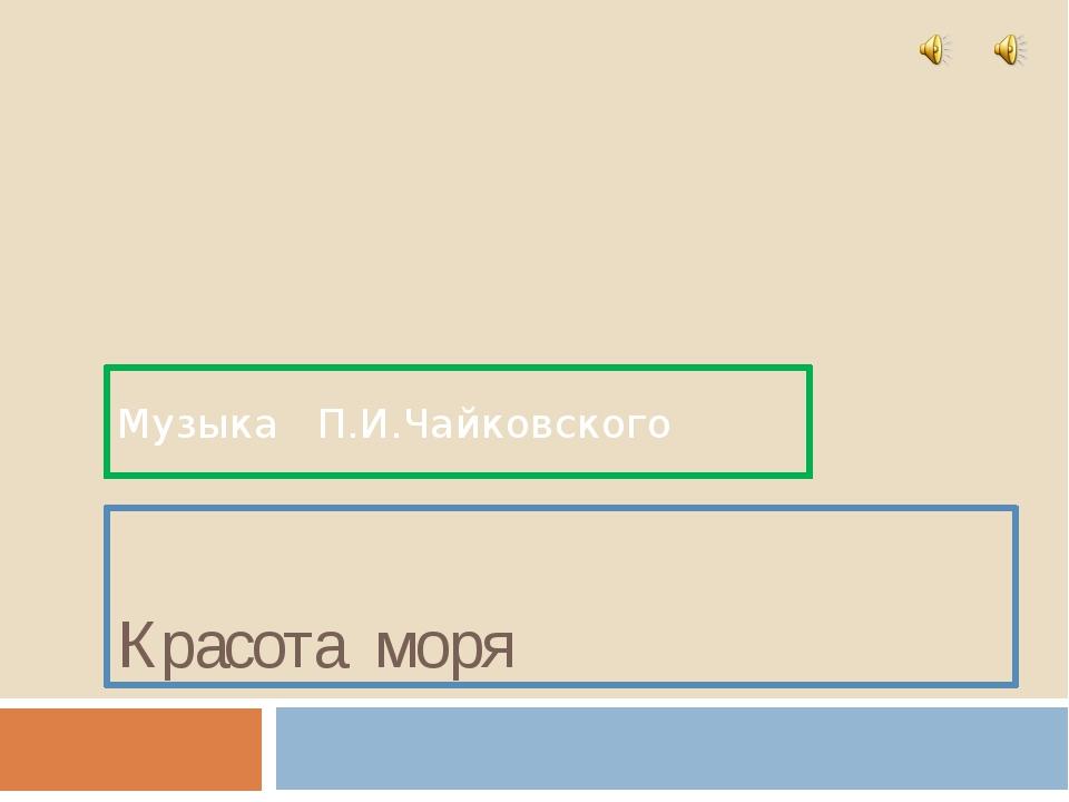 Красота моря Музыка П.И.Чайковского