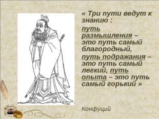« Три пути ведут к знанию : путь размышления – это путь самый благородный, пу