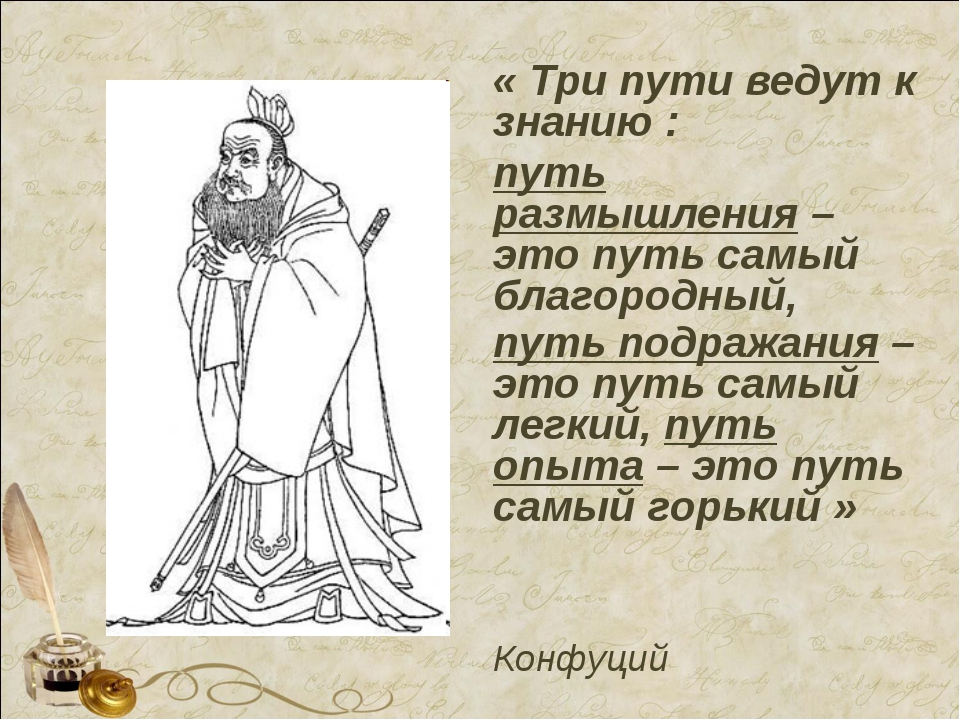 « Три пути ведут к знанию : путь размышления – это путь самый благородный, пу...