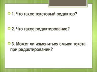 1. Что такое текстовый редактор? 2. Что такое редактирование? 3. Может ли из