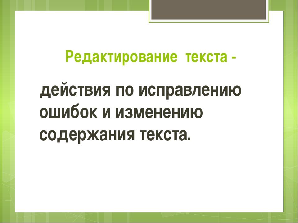 Редактирование текста - действия по исправлению ошибок и изменению содержания...