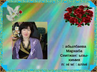 Қабылбаева Мархаба Сеитжанқызы- химия пәні мұғалімі