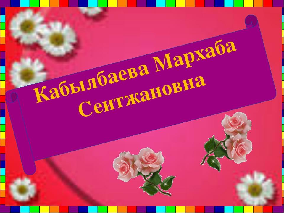 Кабылбаева Мархаба Сеитжановна