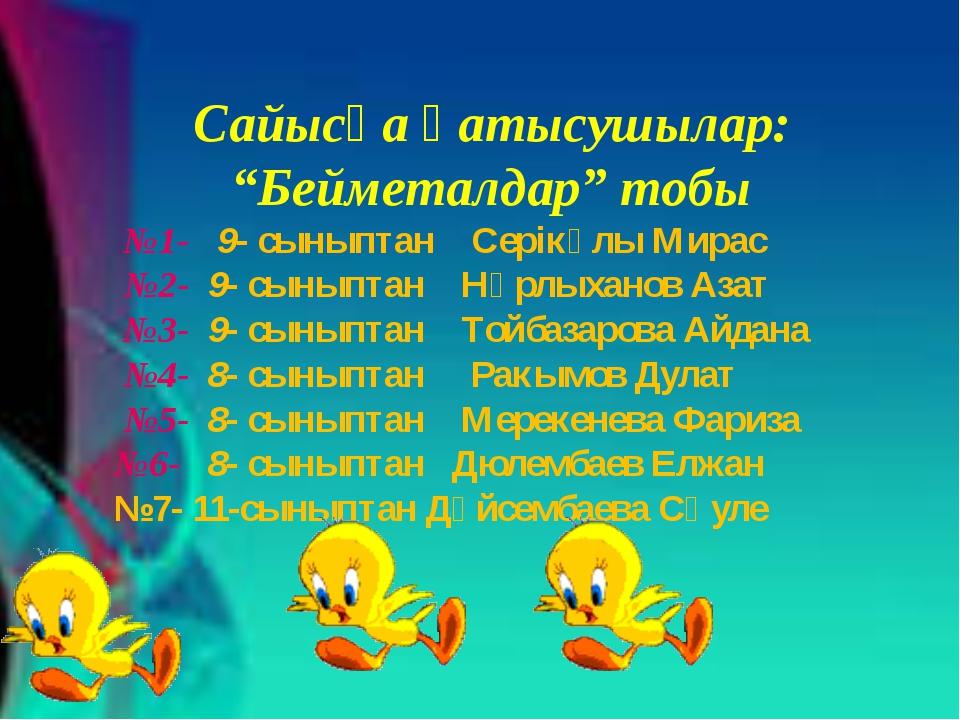 """Сайысқа қатысушылар: """"Бейметалдар"""" тобы №1- 9- сыныптан Серікұлы Мирас №2- 9-..."""