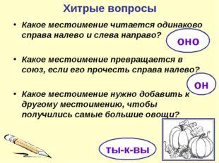Хитрые вопросы Какое местоимение читается одинаково справа налево и слева нап