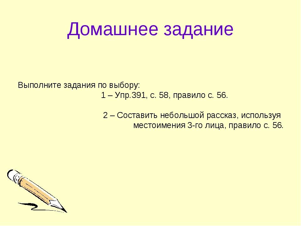 Домашнее задание Выполните задания по выбору: 1 – Упр.391, с. 58, правило с....