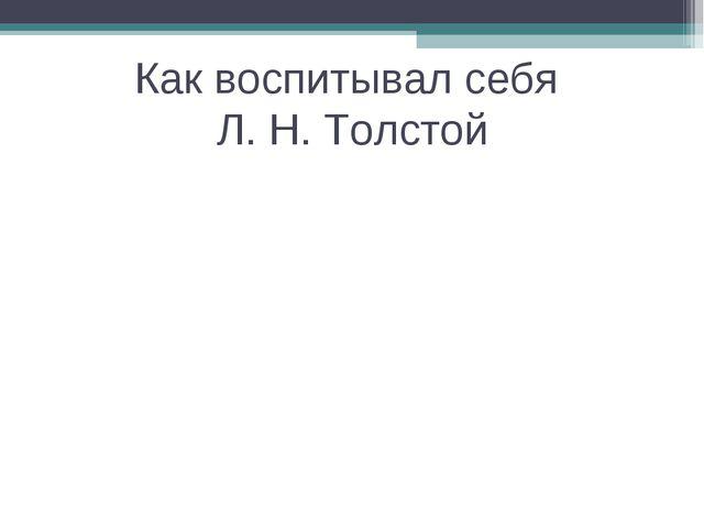 Как воспитывал себя Л. Н. Толстой