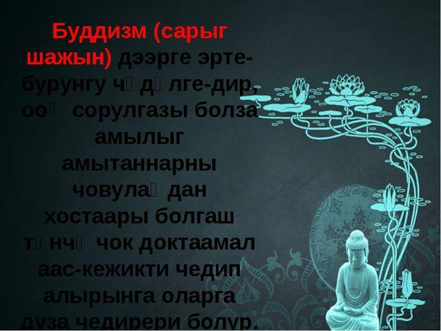 Буддизм (сарыг шажын) дээрге эрте-бурунгу чүдүлге-дир, ооң сорулгазы болза ам...