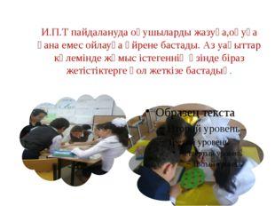 И.П.Т пайдалануда оқушыларды жазуға,оқуға ғана емес ойлауға үйрене бастады. А