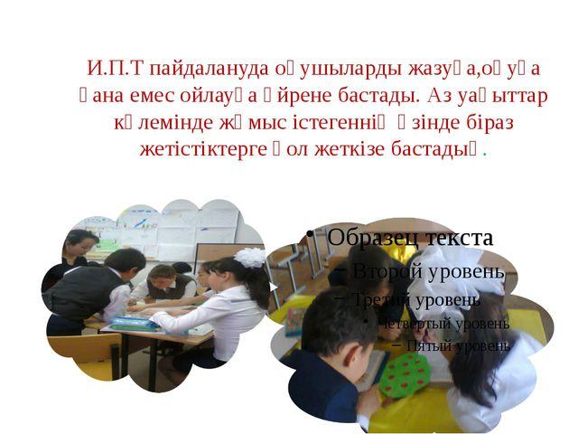 И.П.Т пайдалануда оқушыларды жазуға,оқуға ғана емес ойлауға үйрене бастады. А...
