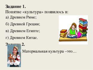 Задание 1. Понятие «культура» появилось в: а) Древнем Риме; б) Древней Греции