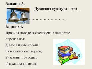 Задание 3. Духовная культура – это… ……………………………………… Задание 4. Правила поведе