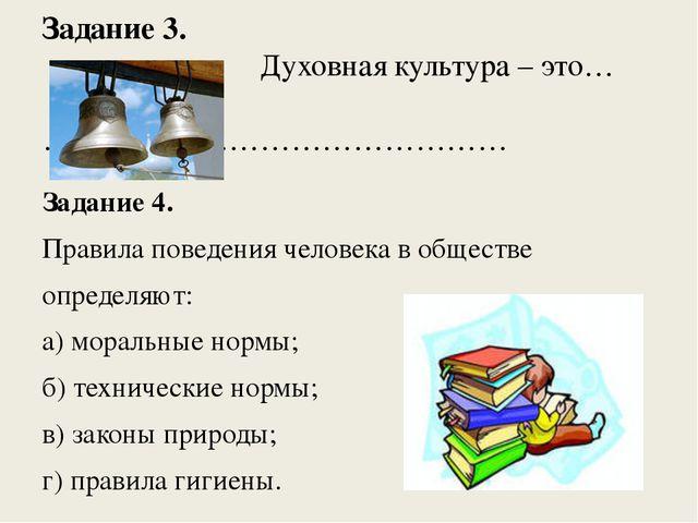 Задание 3. Духовная культура – это… ……………………………………… Задание 4. Правила поведе...