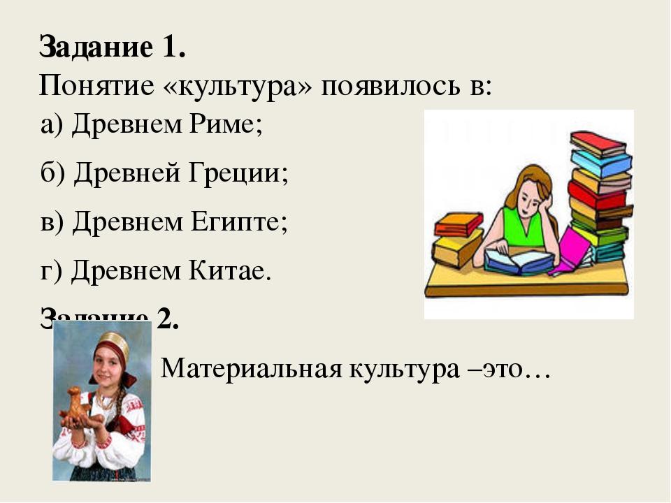 Задание 1. Понятие «культура» появилось в: а) Древнем Риме; б) Древней Греции...