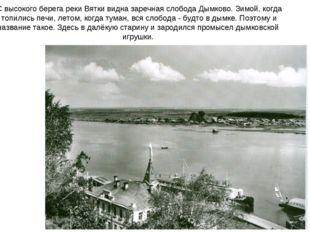 С высокого берега реки Вятки видна заречная слобода Дымково. Зимой, когда топ
