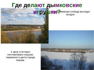 Так Дымковская слобода выглядит сегодня. А цеха, в которых изготавливали игру