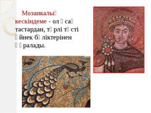 Мозаикалық кескіндеме - ол ұсақ тастардан, түрлі түсті әйнек бөліктерінен құ