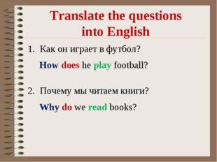 Translate the questions into English Как он играет в футбол? Почему мы читаем