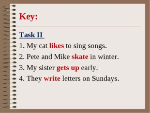 Key: Task II 1. My cat likes to sing songs. 2. Pete and Mike skate in winter