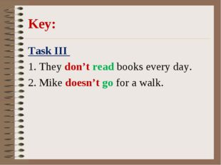 Key: Task III 1. They don't read books every day. 2. Mike doesn't go for a w
