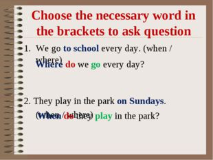 Choose the necessary word in the brackets to ask question We go to school eve