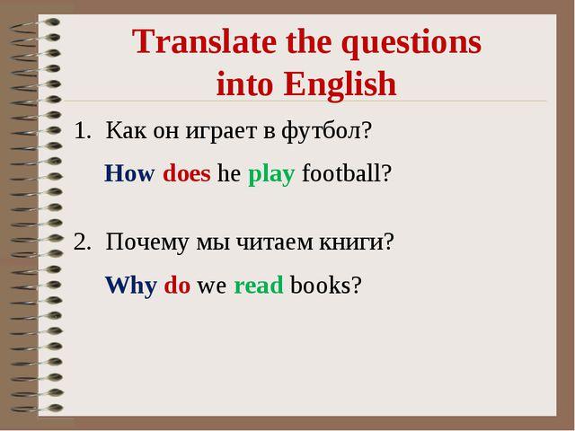 Translate the questions into English Как он играет в футбол? Почему мы читаем...