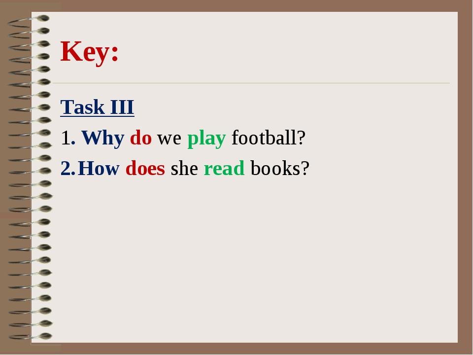 Key: Task III 1. Why do we play football? How does she read books?