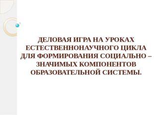 ДЕЛОВАЯ ИГРА НА УРОКАХ ЕСТЕСТВЕННОНАУЧНОГО ЦИКЛА ДЛЯ ФОРМИРОВАНИЯ СОЦИАЛЬНО –