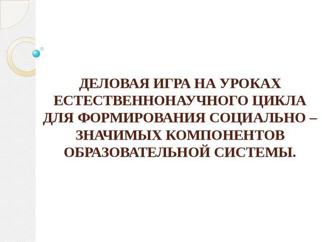 ДЕЛОВАЯ ИГРА НА УРОКАХ ЕСТЕСТВЕННОНАУЧНОГО ЦИКЛА ДЛЯ ФОРМИРОВАНИЯ СОЦИАЛЬНО –...